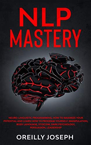 NLP MASTERY: Neuro Linguistic Programming, How to maximize your potential and learn how to program yourself