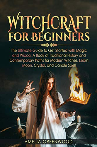 Witchcraft for Beginners: The Ultimate Guide to Get Started With Magic and Wicca
