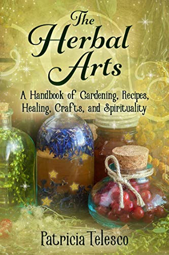 The Herbal Arts: A Handbook of Gardening, Recipes, Healing, Crafts, and Spirituality