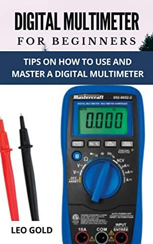 DIGITAL MULTIMETER FOR BEGINNERS: Tips on How to Use and Master a Ddigital Multimeter