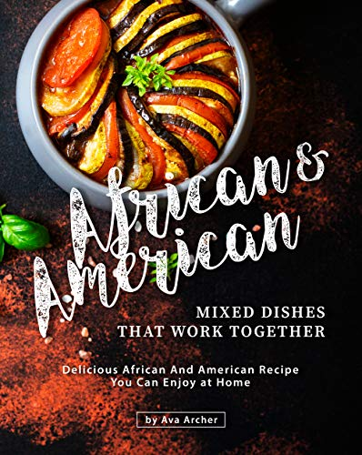 African & American Mixed Dishes That Work Together: Delicious African And American Recipe You Can Enjoy at Home