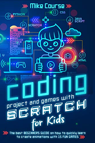 CODING PROJECT AND GAMES WITH SCRATCH FOR KIDS: The best beginners guide on how to quickly learn to create animations