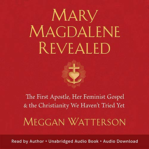 Mary Magdalene Revealed: The First Apostle, Her Feminist Gospel & the Christianity We Haven't Tried Yet [Audiobook]