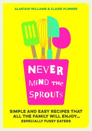 Never Mind the Sprouts: Simple and Easy Food That All the Family Will Enjoy