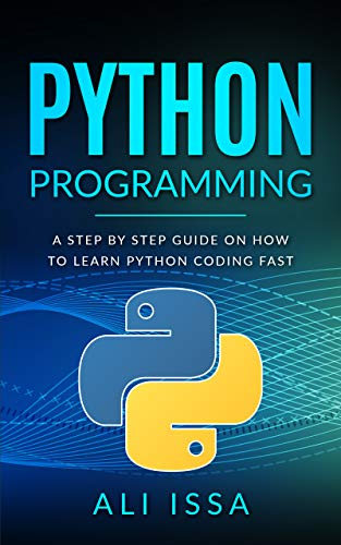 Python Programming: a Step by step Guide on How to Learn Python Coding Fast
