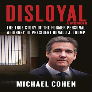 Disloyal: A Memoir: The True Story of the Former Personal Attorney to President Donald J. Trump [Audiobook]