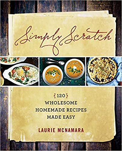 Simply Scratch : 120 Wholesome Homemade Recipes Made Easy by Laurie McNamara