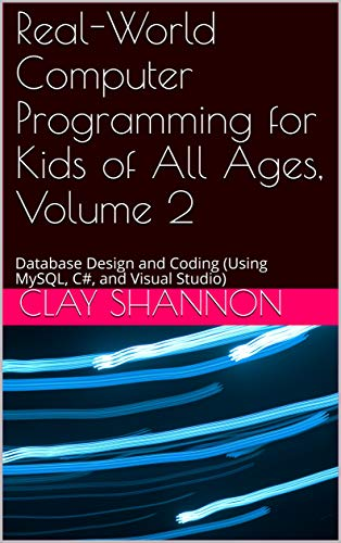 Real World Computer Programming for Kids of All Ages, Volume 2: Database Design and Coding (Using MySQL, C# and Visual Studio)
