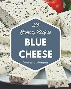 250 Yummy Blue Cheese Recipes: Yummy Blue Cheese Cookbook   Where Passion for Cooking Begins