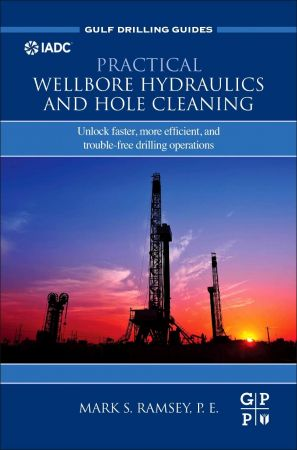 Practical Wellbore Hydraulics and Hole Cleaning: Unlock Faster, more Efficient, and Trouble Free Drilling Operations