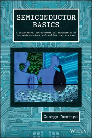 Semiconductor Basics: A Qualitative, Non mathematical Explanation of How Semiconductors Work and How They are Used