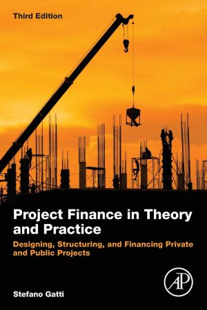 Project Finance in Theory and Practice: Designing, Structuring, and Financing Private and Public Projects, 3rd Edition