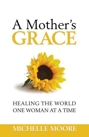 A Mother's Grace: Healing the World One Woman at a Time