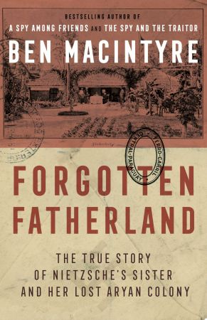 Forgotten Fatherland: The True Story of Neitzche's Sister and Her Lost Aryan Colony