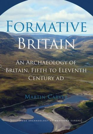 Formative Britain: An Archaeology of Britain, Fifth to Eleventh Century AD