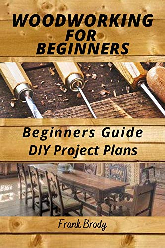 Woodworking for Beginners Beginners Guide,DIY Project Plans: Woodworking Book: A Guide to Getting Started