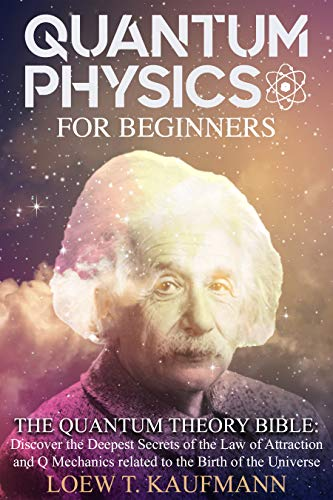 Quantum Physics for Beginners: The Quantum Theory Bible : Discover the Deepest Secrets of the Law of Attraction and Q Mechanics
