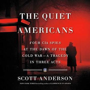 The Quiet Americans: Four CIA Spies at the Dawn of the Cold War   a Tragedy in Three Acts [Audiobook]