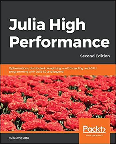 Julia High Performance: Optimizations, distributed computing, multithreading, and GPU programming with Julia, 2nd Ed.