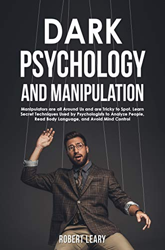 Dark Psychology and Manipulation: Manipulators are All Around Us and are Tricky to Spot. Learn Secret Techniques