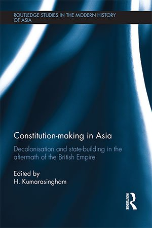 Constitution making in Asia: Decolonisation and State Building in the Aftermath of the British Empire