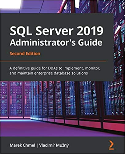SQL Server 2019 Administrator's Guide: A definitive guide for DBAs to implement, monitor & maintain enterprise database, 2nd Ed