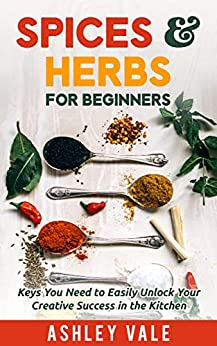 Spices & Herbs for Beginners: Keys You Need to Easily Unlock Your Creative Success in the Kitchen (Spice & Herb series Book 1)