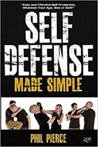 Self Defense Made Simple: Easy and Effective Self Protection Whatever Your Age, Size or Skill! by Phil Pierce