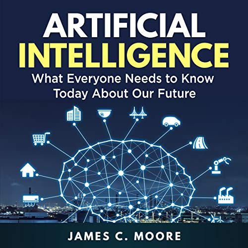 Artificial Intelligence: What Everyone Needs to Know Today About Our Future (Audiobook)