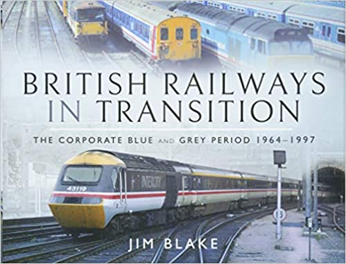 British Railways in Transition: The Corporate Blue and Grey Period, 1964-1997