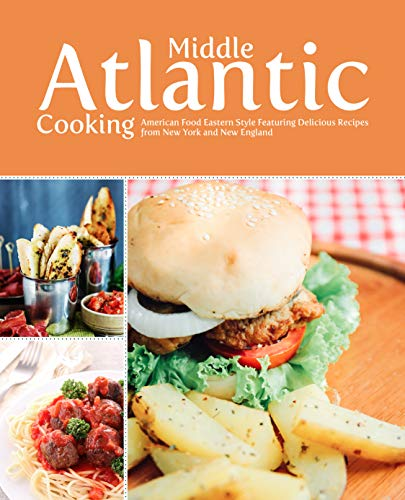 Middle Atlantic Cooking: American Food Eastern Style Featuring Delicious Recipes from New York and New England