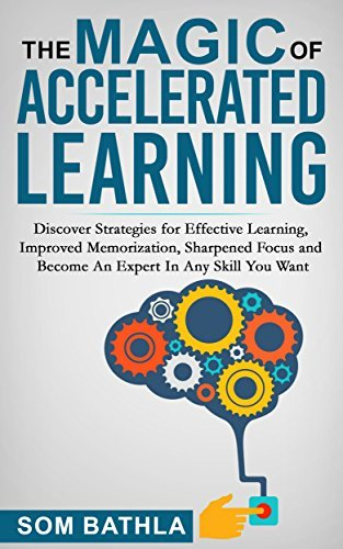 The Magic of Accelerated Learning: Discover Strategies for Effective Learning, Improved Memorization, Sharpened Focus ...