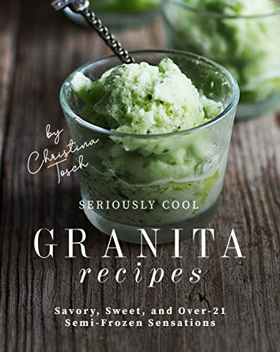 Seriously Cool Granita Recipes: Savory, Sweet, and Over 21 Semi Frozen Sensations