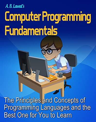 Computer Programming Fundamentals: The Principles and Concepts of Programming Languages and the Best One for You to Learn