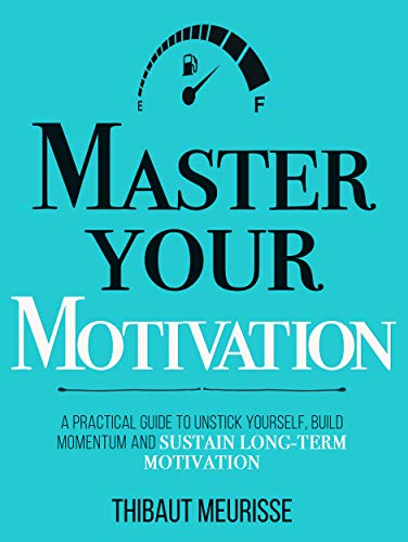 Master Your Motivation: A Practical Guide to Unstick Yourself, Build Momentum and Sustain Long Term Motivation