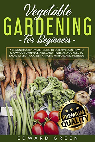 Vegetable Gardening for Beginners: A Beginner's step by step Guide to Quickly Learn How to Grow Your Own Vegetables and Fruits