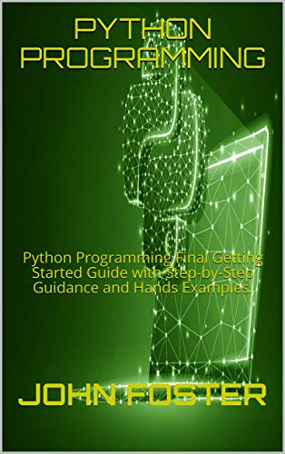 PYTHON PROGRAMMING: Python Programming Final Getting Started Guide with Step by Step Guidance and Hands Examples