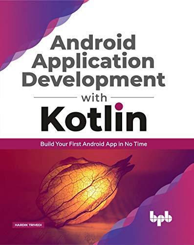 Android Application Development with Kotlin: Build Your First Android App in No Time