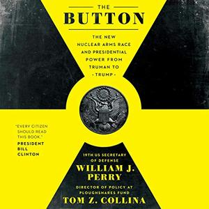 The Button: The New Nuclear Arms Race and Presidential Power from Truman to Trump [Audiobook]
