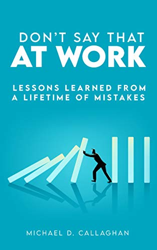 Don't Say That at Work: Lessons Learned from a Lifetime of Mistakes