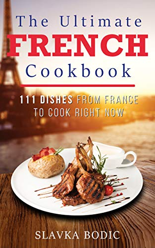 The Ultimate French Cookbook: 111 Dishes From France To Cook Right Now