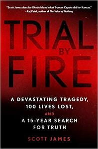 Trial by Fire: A Devastating Tragedy, 100 Lives Lost, and a 15 Year Search for Truth