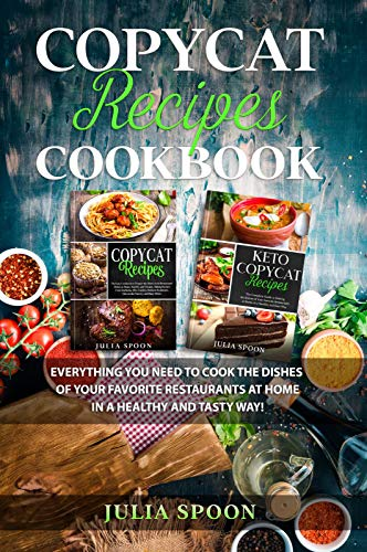 Copycat Recipes Cookbook: Everything You Need to Cook the Dishes of Your Favorite Restaurants at Home in a Healthy...
