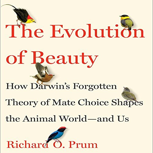 The Evolution of Beauty: How Darwin's Forgotten Theory of Mate Choice Shapes the Animal World   and Us [Audiobook]
