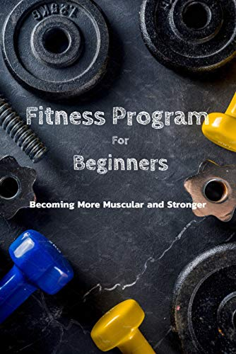 Fitness Program For Beginners : Becoming More Muscular and Stronger: Everything To Start Fitness Program For Adults