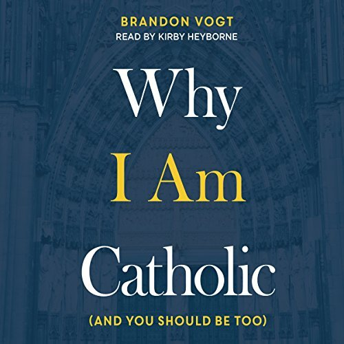 Why I Am Catholic: (And You Should Be Too) [Audiobook]
