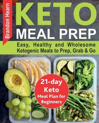 Keto Meal Prep: Easy, Healthy and Wholesome Ketogenic Meals to Prep, Grab, and Go. 21 Day Keto Meal Plan for Beginners
