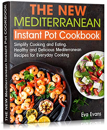 THE NEW Mediterranean Instant Pot COOKBOOK: Simplify Cooking and Eating. Healthy and Delicious Mediterranean Recipes...