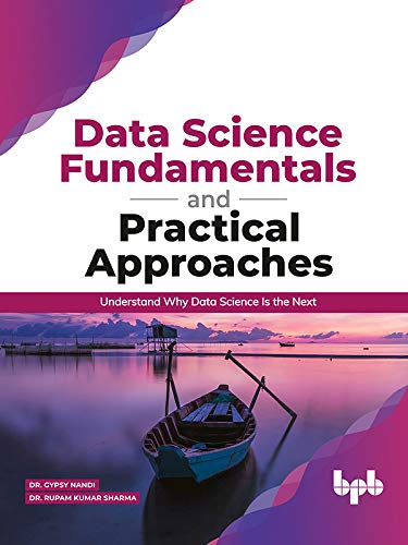 Data Science Fundamentals and Practical Approaches: Understand Why Data Science Is the Next
