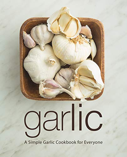 Garlic: A Simple Garlic Cookbook for Everyone (2nd Edition)